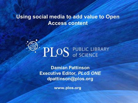 Damian Pattinson Executive Editor, PLoS ONE Using social media to add value to Open Access content.