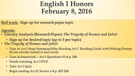 English I Honors February 8, 2016 Bell work: Sign up for research paper topic Agenda: Literary Analysis (Research Paper): The Tragedy of Romeo and Juliet.