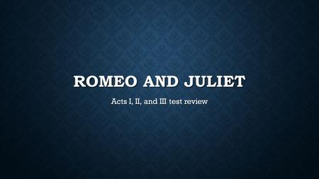 ROMEO AND JULIET Acts I, II, and III test review.