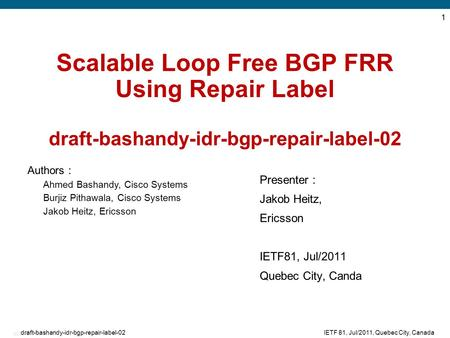 EDCS-875479 1 IETF 81, Jul/2011, Quebec City, Canadadraft-bashandy-idr-bgp-repair-label-02 Scalable Loop Free BGP FRR Using Repair Label draft-bashandy-idr-bgp-repair-label-02.