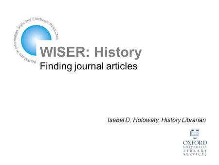 WISER: History Finding journal articles Isabel D. Holowaty, History Librarian.