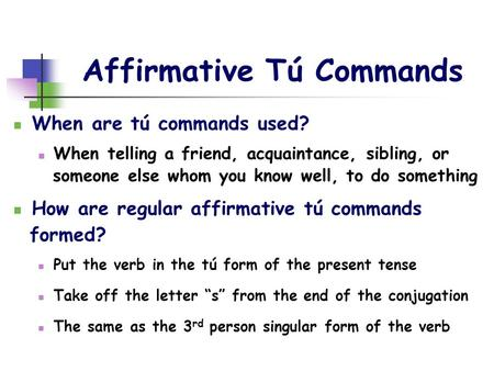 Affirmative Tú Commands When are tú commands used? When telling a friend, acquaintance, sibling, or someone else whom you know well, to do something How.