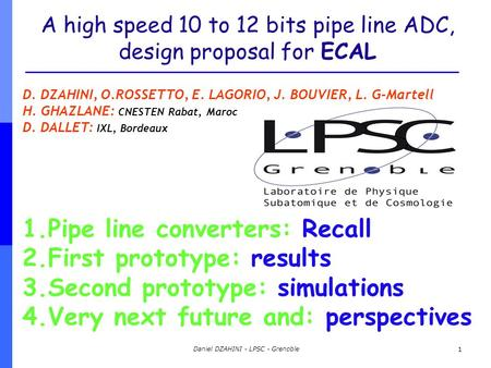 Daniel DZAHINI - LPSC - Grenoble 1 A high speed 10 to 12 bits pipe line ADC, design proposal for ECAL D. DZAHINI, O.ROSSETTO, E. LAGORIO, J. BOUVIER, L.