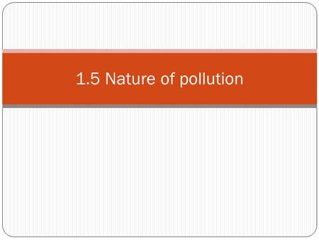 1.5 Nature of pollution. Pollution is The addition to an environment of a substance or an agent (such as heat) by human activity faster than it can be.