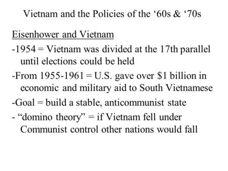 Vietnam and the Policies of the '60s & '70s Eisenhower and Vietnam -1954 = Vietnam was divided at the 17th parallel until elections could be held -From.