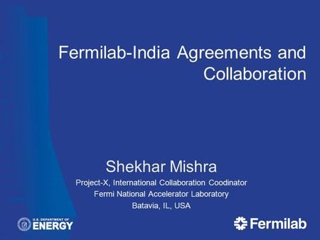 Fermilab-India Agreements and Collaboration Shekhar Mishra Project-X, International Collaboration Coodinator Fermi National Accelerator Laboratory Batavia,
