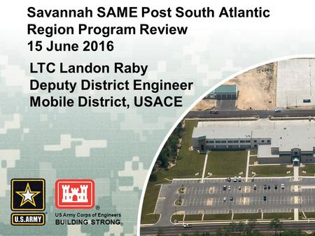 US Army Corps of Engineers BUILDING STRONG ® Savannah SAME Post South Atlantic Region Program Review 15 June 2016 LTC Landon Raby Deputy District Engineer.