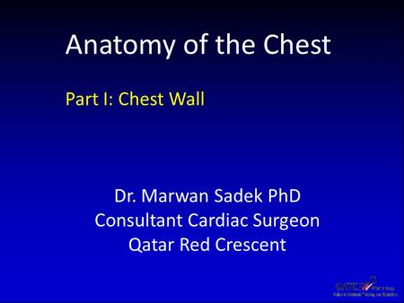 Anatomy of the Chest Part I: Chest Wall Dr. Marwan Sadek PhD Consultant Cardiac Surgeon Qatar Red Crescent.