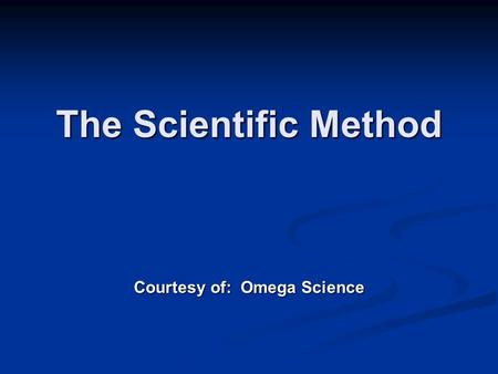 The Scientific Method Courtesy of: Omega Science.