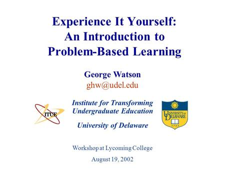 University of Delaware Workshop at Lycoming College August 19, 2002 Experience It Yourself: An Introduction to Problem-Based Learning Institute for Transforming.