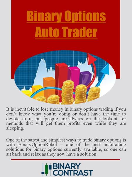 Binary Options Auto Trader It is inevitable to lose money in binary options trading if you don't know what you're doing or don't have the time to devote.