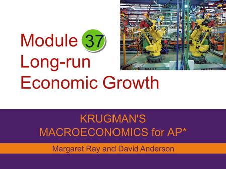 Module Long-run Economic Growth KRUGMAN'S MACROECONOMICS for AP* 37 Margaret Ray and David Anderson.