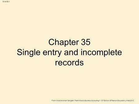 Frank Wood and Alan Sangster, Frank Wood's Business Accounting 1, 12 th Edition, © Pearson Education Limited 2012 Slide 35.1 Chapter 35 Single entry and.