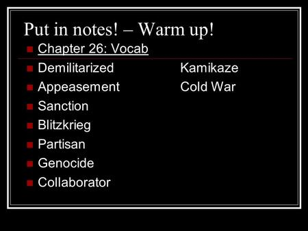 Put in notes! – Warm up! Chapter 26: Vocab DemilitarizedKamikaze AppeasementCold War Sanction Blitzkrieg Partisan Genocide Collaborator.