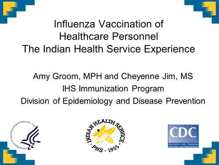 Influenza Vaccination of Healthcare Personnel The Indian Health Service Experience Amy Groom, MPH and Cheyenne Jim, MS IHS Immunization Program Division.