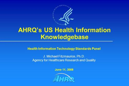 AHRQ's US Health Information Knowledgebase Health Information Technology Standards Panel J. Michael Fitzmaurice, Ph.D. Agency for Healthcare Research and.