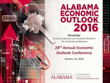 Ahmad Ijaz Center for Business and Economic Research The University of Alabama 28 th Annual Economic Outlook Conference January 14, 2016.