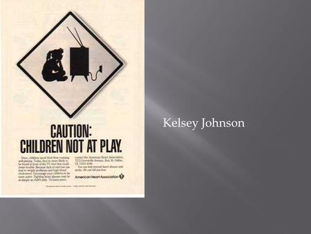 Kelsey Johnson.  The purpose of this ad is to raise awareness about the amount of unhealthy kids in America. Also, to show kids are relying more.