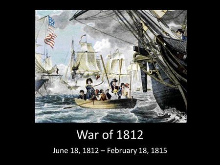 War of 1812 June 18, 1812 – February 18, 1815. Causes 1.The British did not want American ships to trade with France because Britain and France were at.