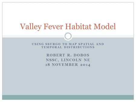 USING SSURGO TO MAP SPATIAL AND TEMPORAL DISTRIBUTIONS ROBERT R. DOBOS NSSC, LINCOLN NE 18 NOVEMBER 2014 Valley Fever Habitat Model.