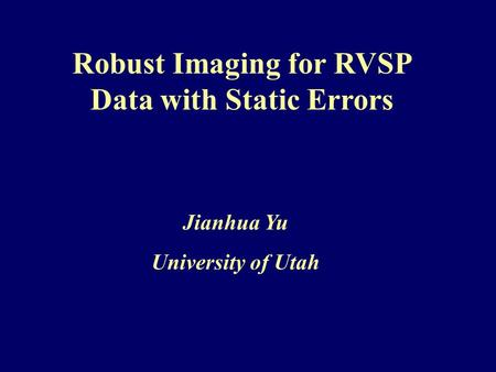 Jianhua Yu University of Utah Robust Imaging for RVSP Data with Static Errors.