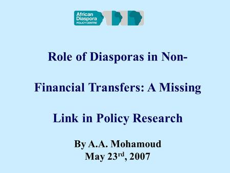 Role of Diasporas in Non- Financial Transfers: A Missing Link in Policy Research By A.A. Mohamoud May 23 rd, 2007.