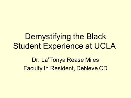 Demystifying the Black Student Experience at UCLA Dr. La'Tonya Rease Miles Faculty In Resident, DeNeve CD.