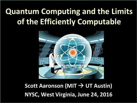 Quantum Computing and the Limits of the Efficiently Computable Scott Aaronson (MIT  UT Austin) NYSC, West Virginia, June 24, 2016.