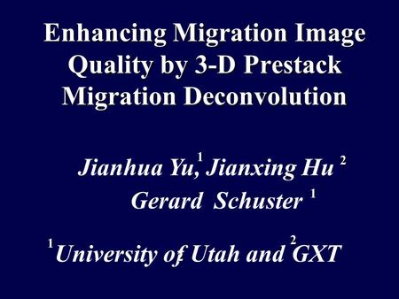 Enhancing Migration Image Quality by 3-D Prestack Migration Deconvolution Gerard Schuster Jianhua Yu, Jianxing Hu University of Utah andGXT 1 2 2 1 1 2.