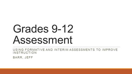 Grades 9-12 Assessment USING FORMATIVE AND INTERIM ASSESSMENTS TO IMPROVE INSTRUCTION BARR, JEFF.