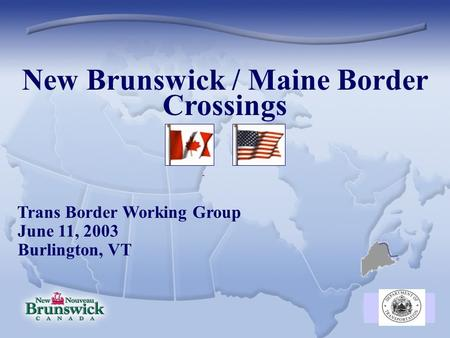 New Brunswick / Maine Border Crossings Trans Border Working Group June 11, 2003 Burlington, VT.
