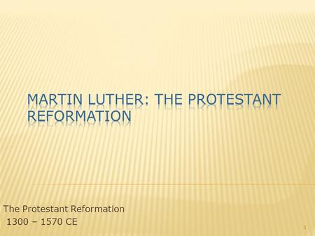 The Protestant Reformation 1300 – 1570 CE 1.