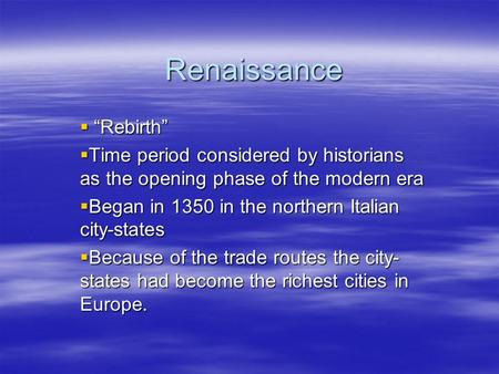 "Renaissance  ""Rebirth""  Time period considered by historians as the opening phase of the modern era  Began in 1350 in the northern Italian city-states."