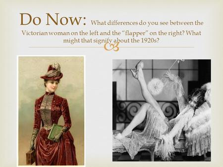 " Do Now: What differences do you see between the Victorian woman on the left and the ""flapper"" on the right? What might that signify about the 1920s?"