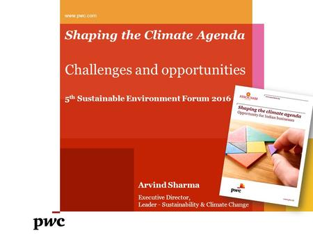 Shaping the Climate Agenda Challenges and opportunities 5 th Sustainable Environment Forum 2016 www.pwc.com Arvind Sharma Executive Director, Leader -