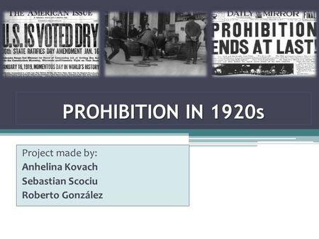 PROHIBITION IN 1920s Project made by: Anhelina Kovach Sebastian Scociu Roberto González.