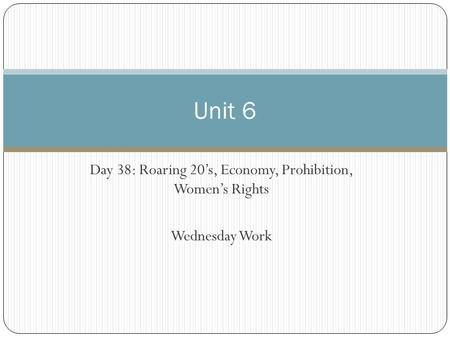 Day 38: Roaring 20's, Economy, Prohibition, Women's Rights Wednesday Work Unit 6.