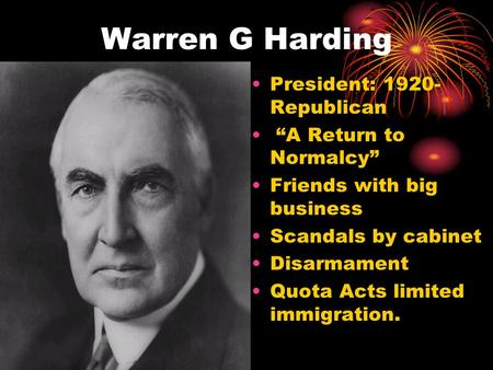 "Warren G Harding President: 1920- Republican ""A Return to Normalcy"" Friends with big business Scandals by cabinet Disarmament Quota Acts limited immigration."
