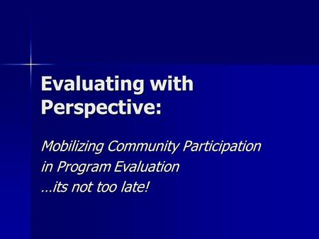 Evaluating with Perspective: Mobilizing Community Participation in Program Evaluation …its not too late!