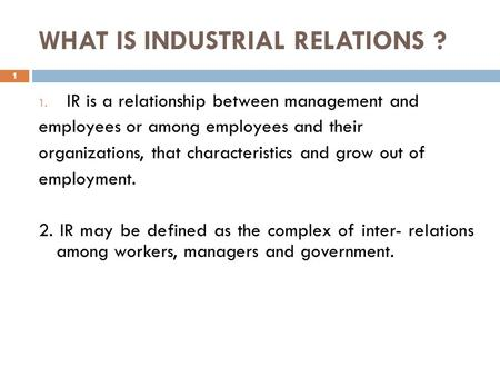 WHAT IS INDUSTRIAL RELATIONS ? 1 1. IR is a relationship between management and employees or among employees and their organizations, that characteristics.