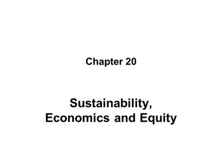 Chapter 20 Sustainability, Economics and Equity. Objectives Discuss sustainability in a variety of environmental contexts including human well being Give.