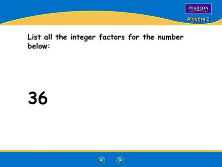 Algebra 2 List all the integer factors for the number below: 36.