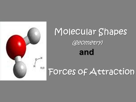 Molecular Shapes (geometry) and Forces of Attraction Molecular Shapes (geometry) and Forces of Attraction.