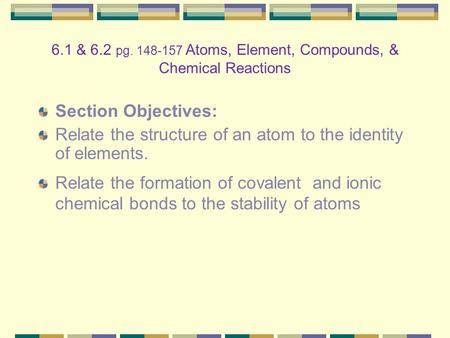 Section Objectives: Relate the structure of an atom to the identity of elements. Relate the formation of covalent and ionic chemical bonds to the stability.