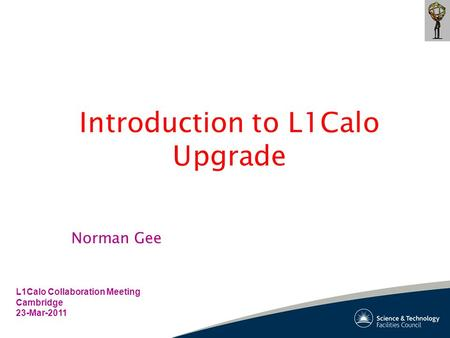 Introduction to L1Calo Upgrade L1Calo Collaboration Meeting Cambridge 23-Mar-2011 Norman Gee.