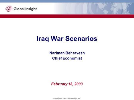Iraq War Scenarios Copyright © 2003 Global Insight, Inc. February 18, 2003 Nariman Behravesh Chief Economist.