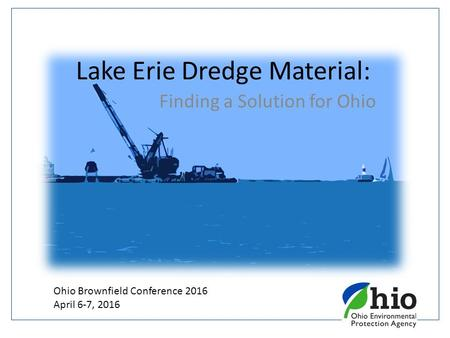 Lake Erie Dredge Material: Finding a Solution for Ohio Ohio Brownfield Conference 2016 April 6-7, 2016.