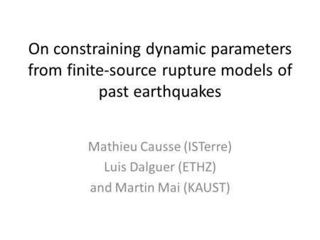 On constraining dynamic parameters from finite-source rupture models of past earthquakes Mathieu Causse (ISTerre) Luis Dalguer (ETHZ) and Martin Mai (KAUST)