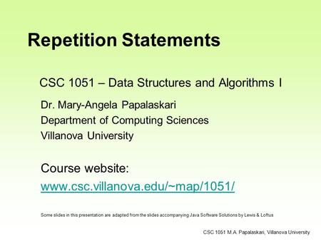 CSC 1051 – Data Structures and Algorithms I Dr. Mary-Angela Papalaskari Department of Computing Sciences Villanova University Course website: www.csc.villanova.edu/~map/1051/