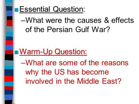 ■Essential Question ■Essential Question: –What were the causes & effects of the Persian Gulf War? ■Warm-Up Question: –What are some of the reasons why.